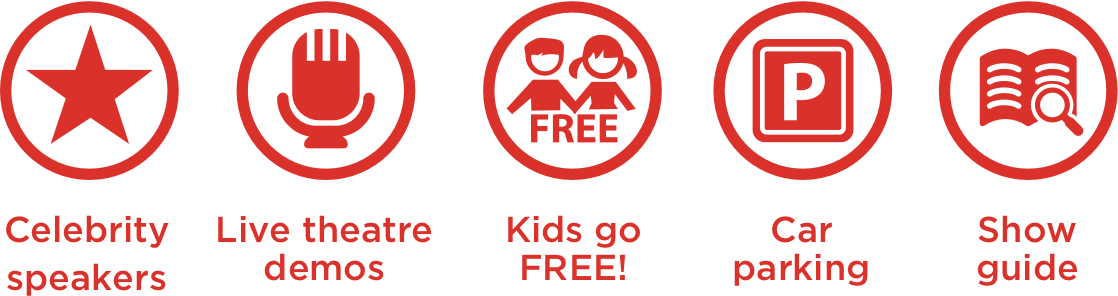 Celebrity Speakers   Live Theatre Demos   Kids go FREE!   Car Parking   Show Guide